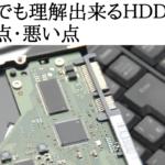 初心者でも理解出来るHDDとSSDの良い点・悪い点