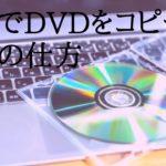 無料でDVDをコピー、作成の仕方