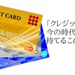 「クレジットカード」今の時代誰でも持てるこの1枚